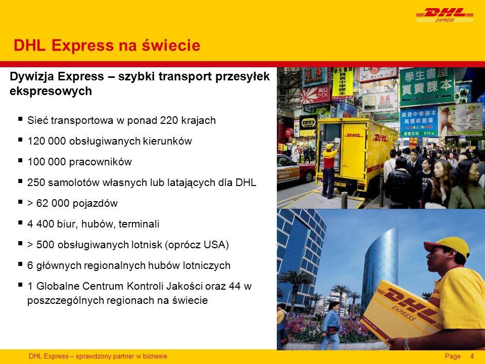 DHL Express – sprawdzony partner w biznesiePage4 Dywizja Express – szybki transport przesyłek ekspresowych DHL Express na świecie  Sieć transportowa w ponad 220 krajach  120 000 obsługiwanych kierunków  100 000 pracowników  250 samolotów własnych lub latających dla DHL  > 62 000 pojazdów  4 400 biur, hubów, terminali  > 500 obsługiwanych lotnisk (oprócz USA)  6 głównych regionalnych hubów lotniczych  1 Globalne Centrum Kontroli Jakości oraz 44 w poszczególnych regionach na świecie