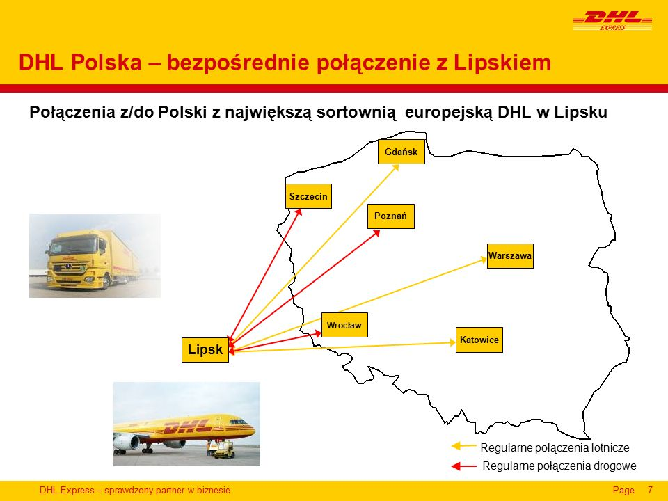 DHL Express – sprawdzony partner w biznesiePage7 Połączenia z/do Polski z największą sortownią europejską DHL w Lipsku DHL Polska – bezpośrednie połączenie z Lipskiem Regularne połączenia drogowe Regularne połączenia lotnicze Wrocław Gdańsk Szczecin Lipsk Poznań Katowice Warszawa