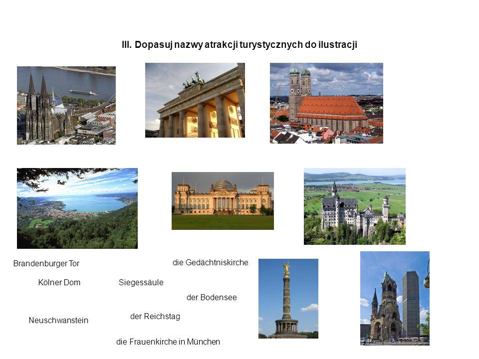 III. Dopasuj nazwy atrakcji turystycznych do ilustracji Kölner Dom der Reichstag Neuschwanstein Siegessäule die Gedächtniskirche der Bodensee Brandenb