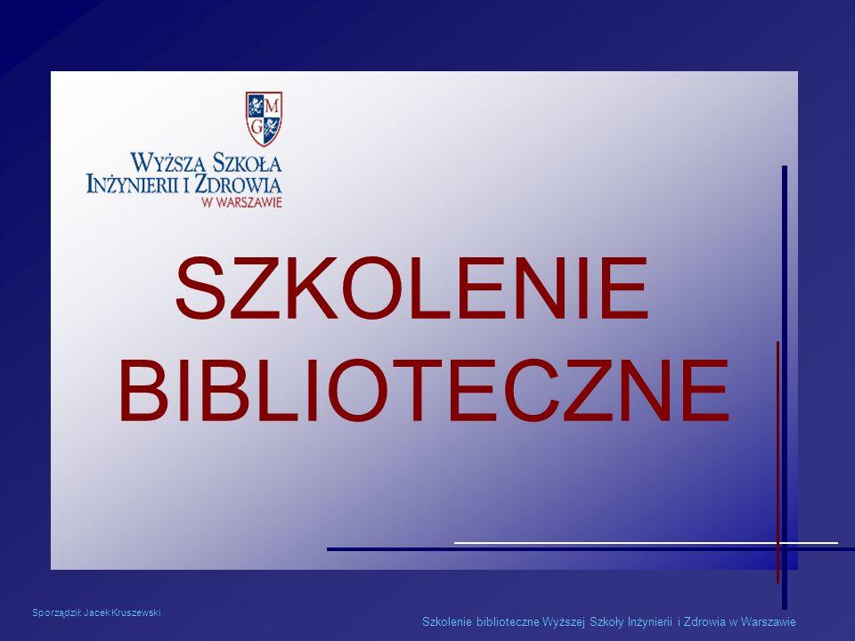 Sporządził: Jacek Kruszewski Szkolenie biblioteczne Wyższej Szkoły Inżynierii i Zdrowia w Warszawie SZKOLENIE BIBLIOTECZNE