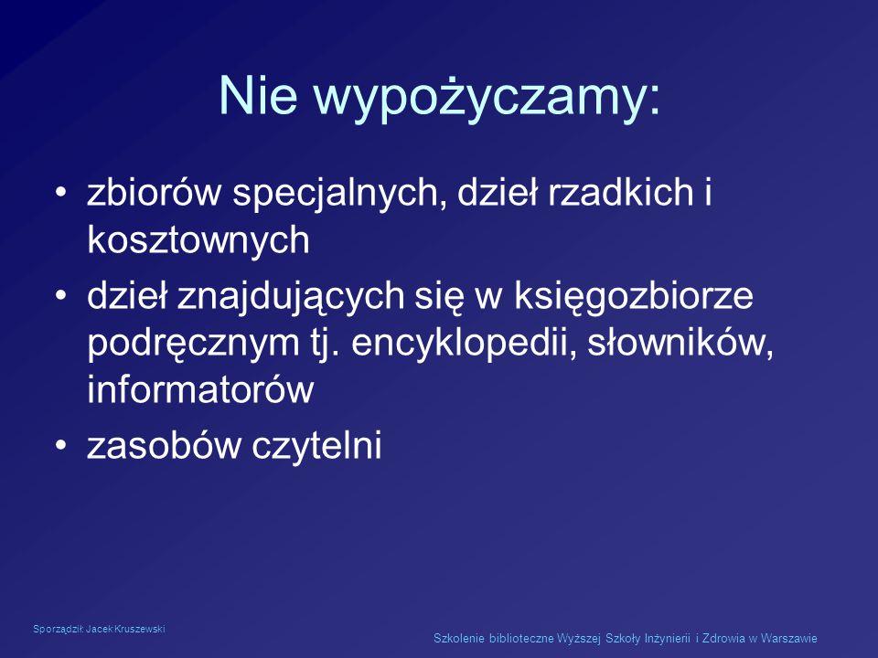 Sporządził: Jacek Kruszewski Szkolenie biblioteczne Wyższej Szkoły Inżynierii i Zdrowia w Warszawie Nie wypożyczamy: zbiorów specjalnych, dzieł rzadki
