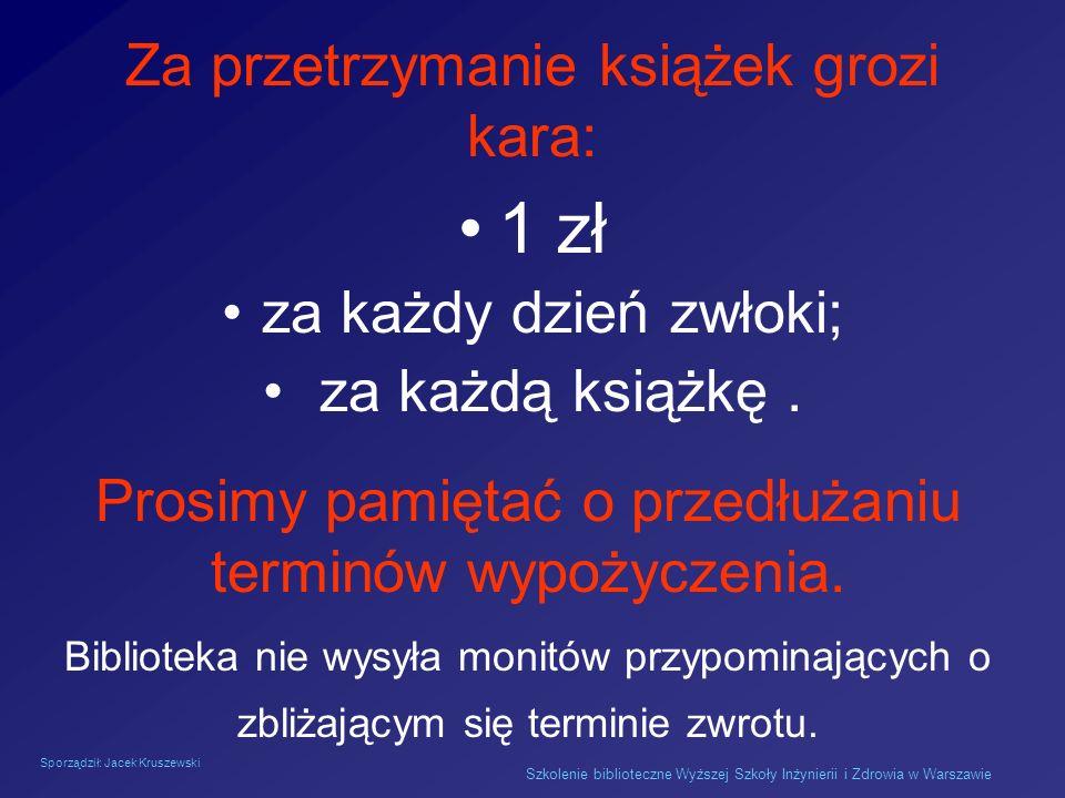 Sporządził: Jacek Kruszewski Szkolenie biblioteczne Wyższej Szkoły Inżynierii i Zdrowia w Warszawie Za przetrzymanie książek grozi kara: 1 zł za każdy