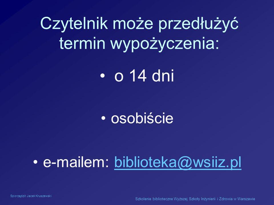 Sporządził: Jacek Kruszewski Szkolenie biblioteczne Wyższej Szkoły Inżynierii i Zdrowia w Warszawie Czytelnik może przedłużyć termin wypożyczenia: o 1