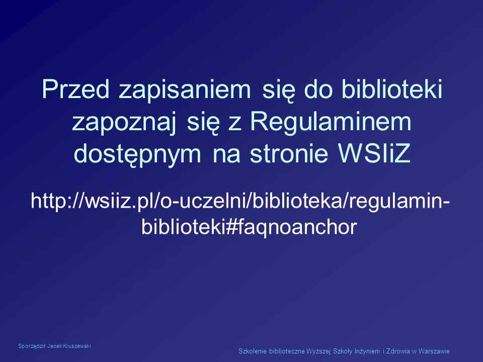 Sporządził: Jacek Kruszewski Szkolenie biblioteczne Wyższej Szkoły Inżynierii i Zdrowia w Warszawie Przed zapisaniem się do biblioteki zapoznaj się z