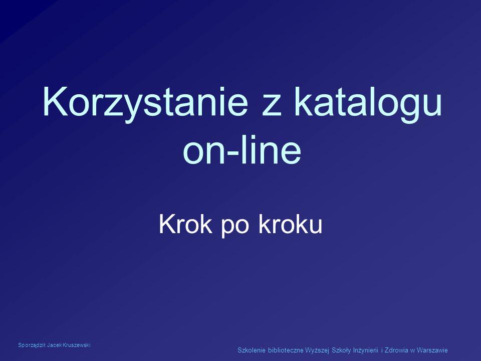 Sporządził: Jacek Kruszewski Szkolenie biblioteczne Wyższej Szkoły Inżynierii i Zdrowia w Warszawie Korzystanie z katalogu on-line Krok po kroku