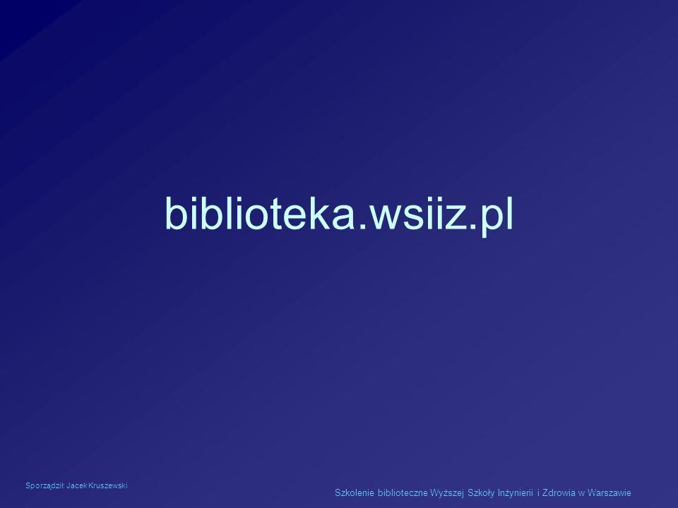 Sporządził: Jacek Kruszewski Szkolenie biblioteczne Wyższej Szkoły Inżynierii i Zdrowia w Warszawie biblioteka.wsiiz.pl