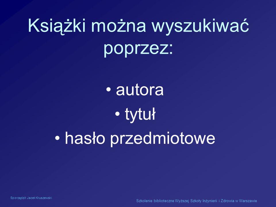 Sporządził: Jacek Kruszewski Szkolenie biblioteczne Wyższej Szkoły Inżynierii i Zdrowia w Warszawie Książki można wyszukiwać poprzez: autora tytuł has