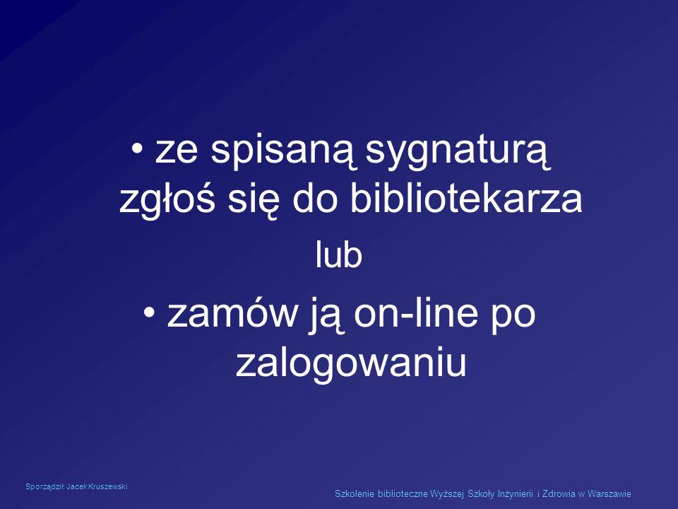 Sporządził: Jacek Kruszewski Szkolenie biblioteczne Wyższej Szkoły Inżynierii i Zdrowia w Warszawie ze spisaną sygnaturą zgłoś się do bibliotekarza lu