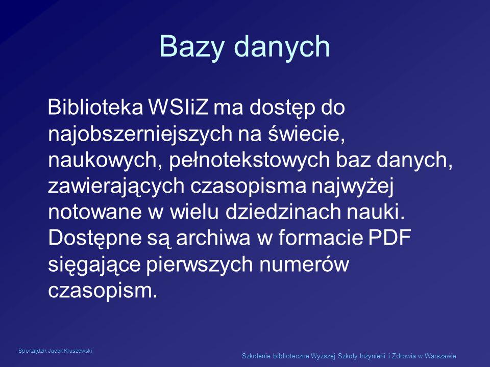 Sporządził: Jacek Kruszewski Szkolenie biblioteczne Wyższej Szkoły Inżynierii i Zdrowia w Warszawie Bazy danych Biblioteka WSIiZ ma dostęp do najobsze