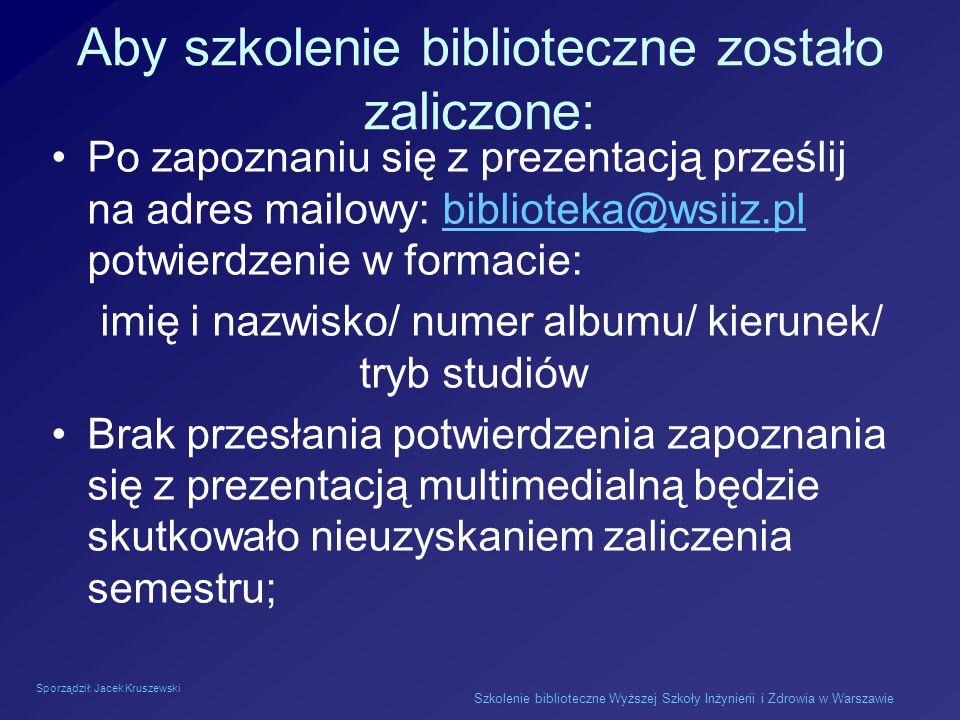 Sporządził: Jacek Kruszewski Szkolenie biblioteczne Wyższej Szkoły Inżynierii i Zdrowia w Warszawie Aby szkolenie biblioteczne zostało zaliczone: Po z