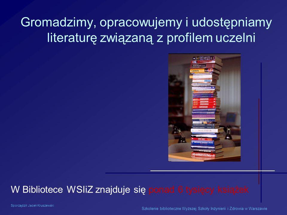 Sporządził: Jacek Kruszewski Szkolenie biblioteczne Wyższej Szkoły Inżynierii i Zdrowia w Warszawie Gromadzimy, opracowujemy i udostępniamy literaturę