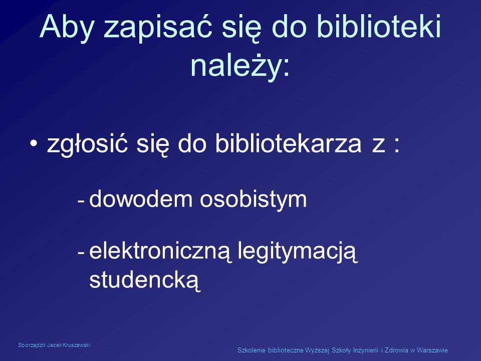 Sporządził: Jacek Kruszewski Szkolenie biblioteczne Wyższej Szkoły Inżynierii i Zdrowia w Warszawie Aby zapisać się do biblioteki należy: zgłosić się