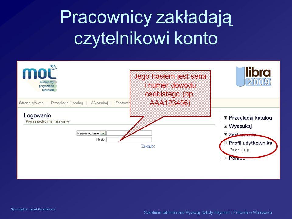 Sporządził: Jacek Kruszewski Szkolenie biblioteczne Wyższej Szkoły Inżynierii i Zdrowia w Warszawie Pracownicy zakładają czytelnikowi konto Jego hasłe