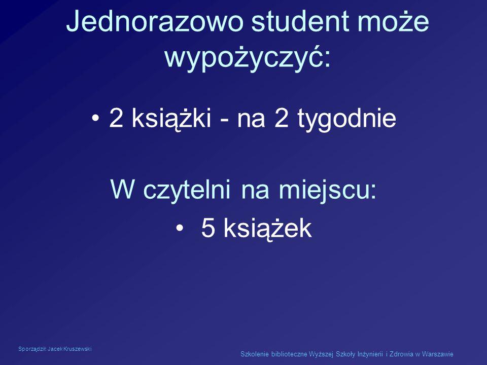 Sporządził: Jacek Kruszewski Szkolenie biblioteczne Wyższej Szkoły Inżynierii i Zdrowia w Warszawie Jednorazowo student może wypożyczyć: 2 książki - n