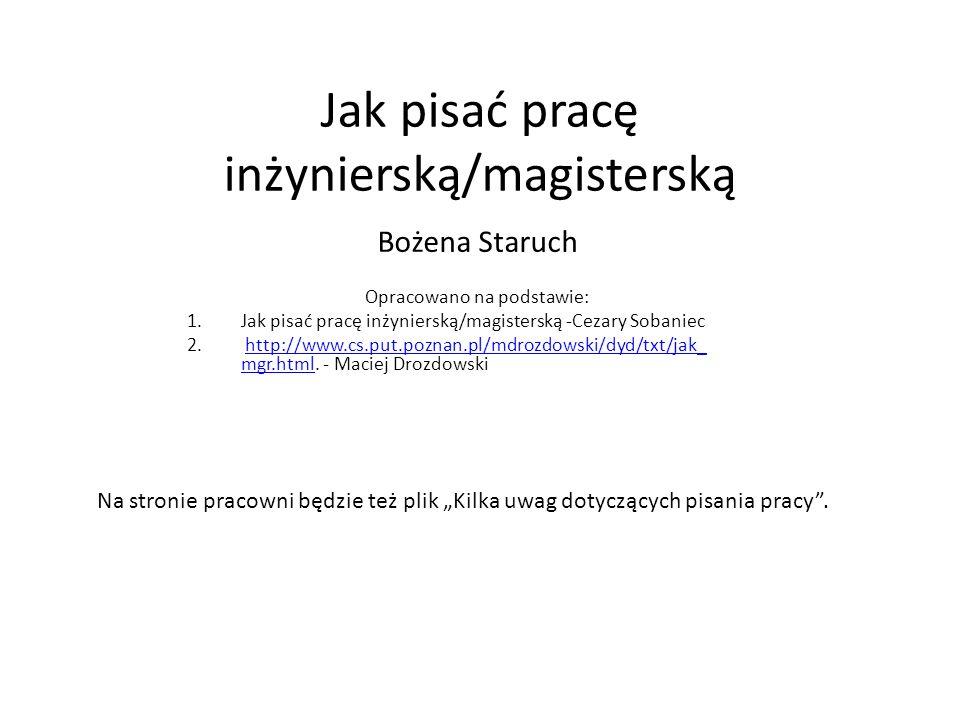 Jak pisać pracę inżynierską/magisterską Bożena Staruch Opracowano na podstawie: 1.Jak pisać pracę inżynierską/magisterską -Cezary Sobaniec 2.