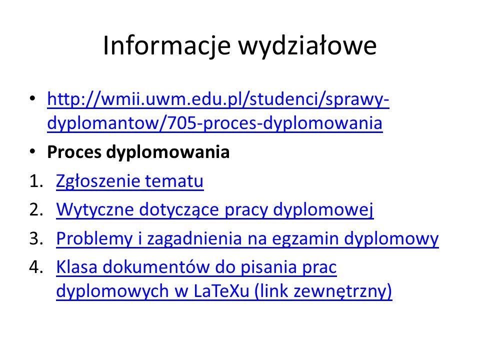 Informacje wydziałowe http://wmii.uwm.edu.pl/studenci/sprawy- dyplomantow/705-proces-dyplomowania http://wmii.uwm.edu.pl/studenci/sprawy- dyplomantow/705-proces-dyplomowania Proces dyplomowania 1.Zgłoszenie tematuZgłoszenie tematu 2.Wytyczne dotyczące pracy dyplomowejWytyczne dotyczące pracy dyplomowej 3.Problemy i zagadnienia na egzamin dyplomowyProblemy i zagadnienia na egzamin dyplomowy 4.Klasa dokumentów do pisania prac dyplomowych w LaTeXu (link zewnętrzny)Klasa dokumentów do pisania prac dyplomowych w LaTeXu (link zewnętrzny)