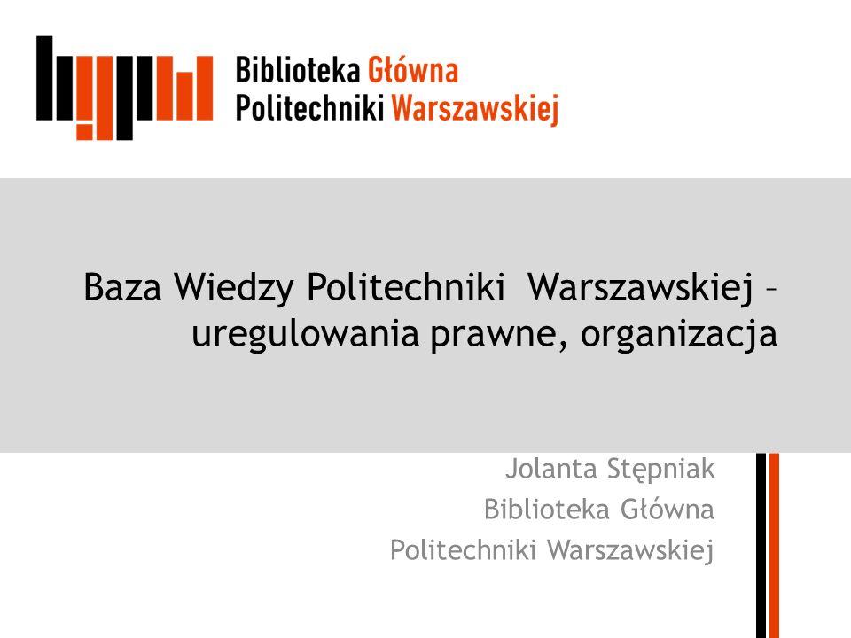 Baza Wiedzy Politechniki Warszawskiej – uregulowania prawne, organizacja Jolanta Stępniak Biblioteka Główna Politechniki Warszawskiej