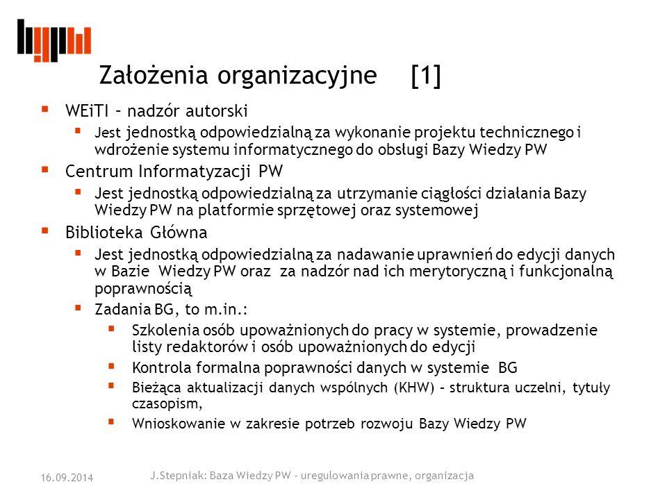 Założenia organizacyjne [1]  WEiTI – nadzór autorski  Jest jednostką odpowiedzialną za wykonanie projektu technicznego i wdrożenie systemu informatycznego do obsługi Bazy Wiedzy PW  Centrum Informatyzacji PW  Jest jednostką odpowiedzialną za utrzymanie ciągłości działania Bazy Wiedzy PW na platformie sprzętowej oraz systemowej  Biblioteka Główna  Jest jednostką odpowiedzialną za nadawanie uprawnień do edycji danych w Bazie Wiedzy PW oraz za nadzór nad ich merytoryczną i funkcjonalną poprawnością  Zadania BG, to m.in.:  Szkolenia osób upoważnionych do pracy w systemie, prowadzenie listy redaktorów i osób upoważnionych do edycji  Kontrola formalna poprawności danych w systemie BG  Bieżąca aktualizacji danych wspólnych (KHW) – struktura uczelni, tytuły czasopism,  Wnioskowanie w zakresie potrzeb rozwoju Bazy Wiedzy PW J.Stepniak: Baza Wiedzy PW - uregulowania prawne, organizacja 16.09.2014