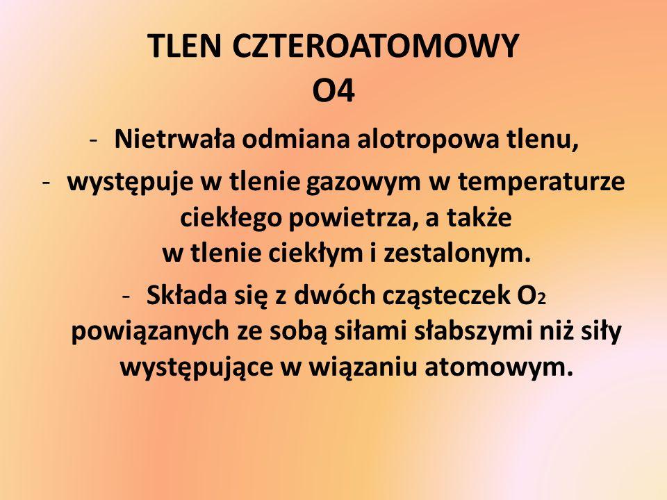 TLEN CZTEROATOMOWY O4 -Nietrwała odmiana alotropowa tlenu, -występuje w tlenie gazowym w temperaturze ciekłego powietrza, a także w tlenie ciekłym i z