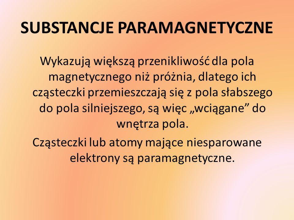 SUBSTANCJE PARAMAGNETYCZNE Wykazują większą przenikliwość dla pola magnetycznego niż próżnia, dlatego ich cząsteczki przemieszczają się z pola słabsze