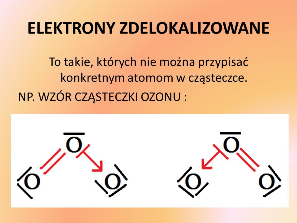 ELEKTRONY ZDELOKALIZOWANE To takie, których nie można przypisać konkretnym atomom w cząsteczce. NP. WZÓR CZĄSTECZKI OZONU :