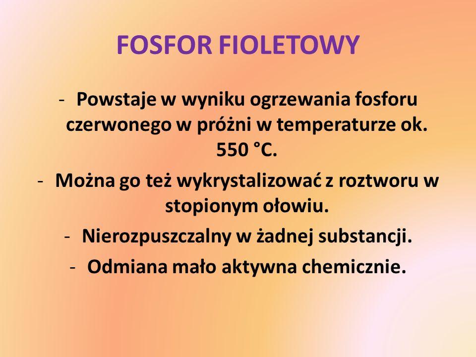 FOSFOR FIOLETOWY -Powstaje w wyniku ogrzewania fosforu czerwonego w próżni w temperaturze ok. 550 °C. -Można go też wykrystalizować z roztworu w stopi