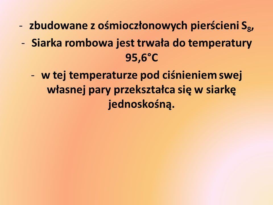 -zbudowane z ośmioczłonowych pierścieni S 8, -Siarka rombowa jest trwała do temperatury 95,6°C -w tej temperaturze pod ciśnieniem swej własnej pary pr