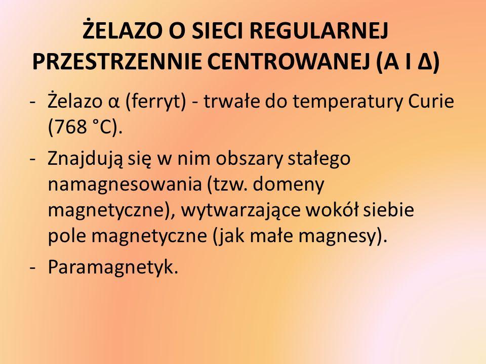 ŻELAZO O SIECI REGULARNEJ PRZESTRZENNIE CENTROWANEJ (Α I Δ) -Żelazo α (ferryt) - trwałe do temperatury Curie (768 °C). -Znajdują się w nim obszary sta