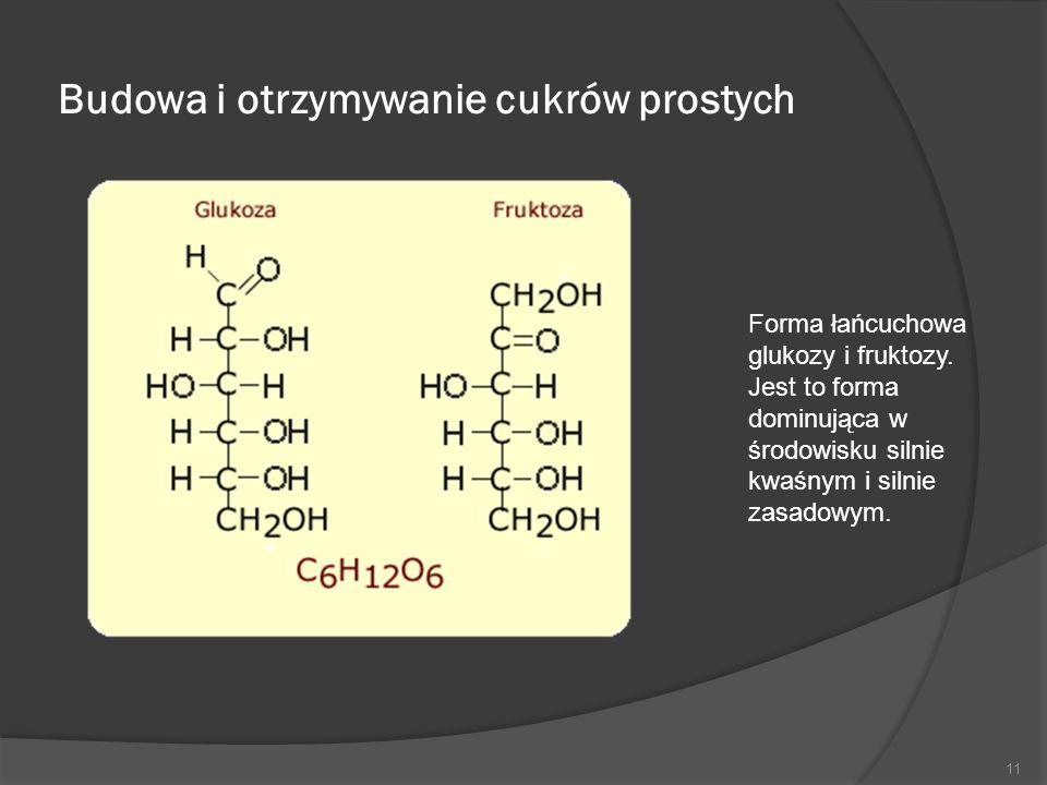 Budowa i otrzymywanie cukrów prostych 11 Forma łańcuchowa glukozy i fruktozy. Jest to forma dominująca w środowisku silnie kwaśnym i silnie zasadowym.
