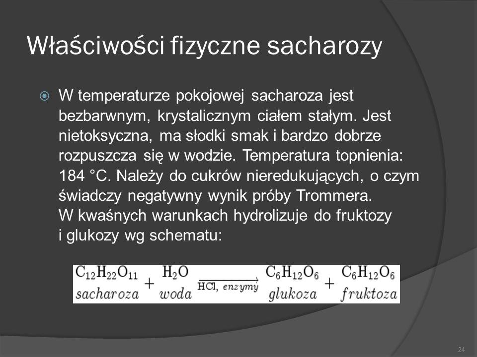 Właściwości fizyczne sacharozy  W temperaturze pokojowej sacharoza jest bezbarwnym, krystalicznym ciałem stałym. Jest nietoksyczna, ma słodki smak i