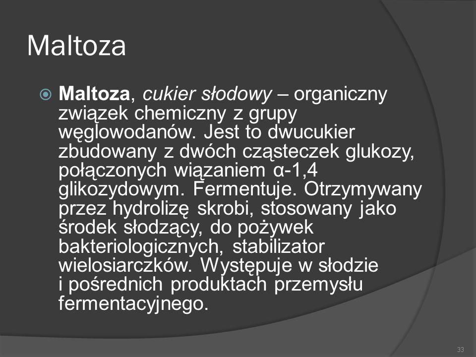 Maltoza  Maltoza, cukier słodowy – organiczny związek chemiczny z grupy węglowodanów. Jest to dwucukier zbudowany z dwóch cząsteczek glukozy, połączo