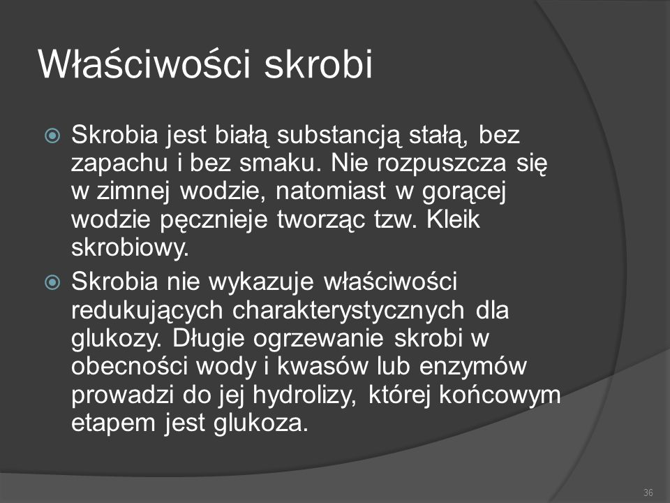 Właściwości skrobi  Skrobia jest białą substancją stałą, bez zapachu i bez smaku. Nie rozpuszcza się w zimnej wodzie, natomiast w gorącej wodzie pęcz