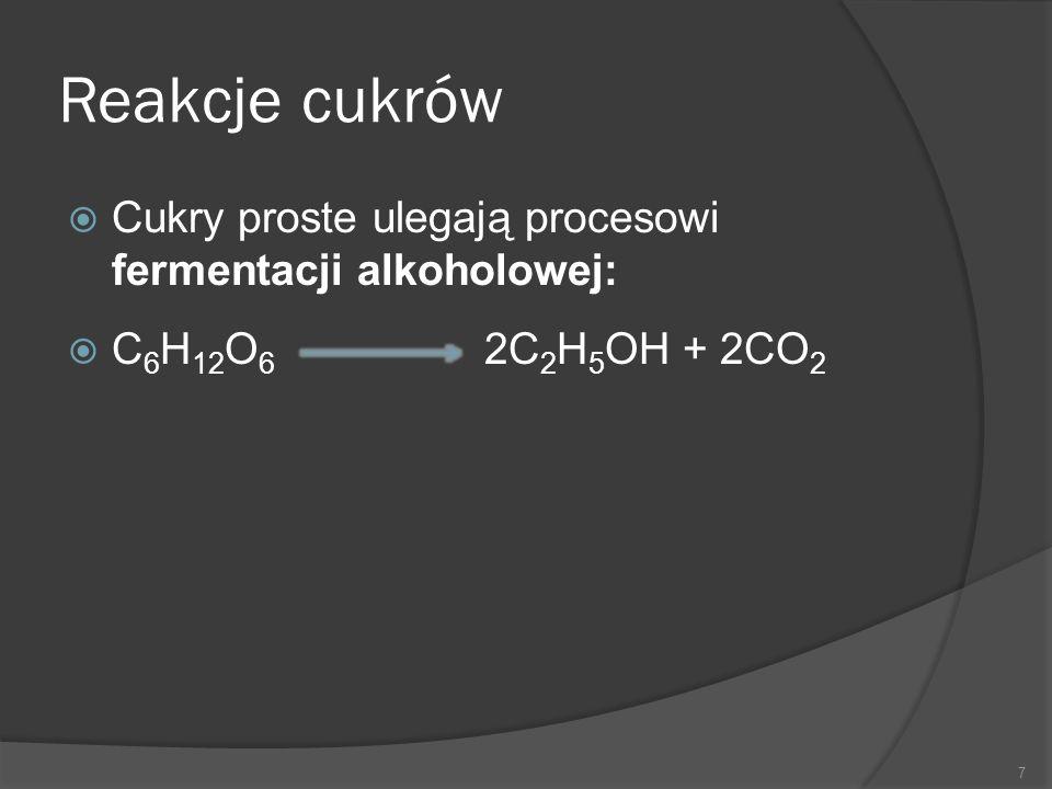 Reakcje cukrów  Cukry proste ulegają procesowi fermentacji alkoholowej:  C 6 H 12 O 6 2C 2 H 5 OH + 2CO 2 7