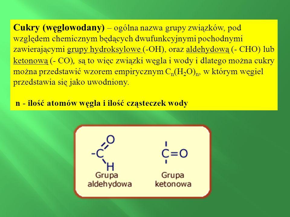 Cukry (węglowodany) – ogólna nazwa grupy związków, pod względem chemicznym będących dwufunkcyjnymi pochodnymi zawierającymi grupy hydroksylowe (-OH), oraz aldehydową (- CHO) lub ketonową (- CO), są to więc związki węgla i wody i dlatego można cukry można przedstawić wzorem empirycznym C n (H 2 O) n, w którym węgiel przedstawia się jako uwodniony.
