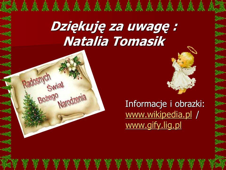 Dziękuję za uwagę : Natalia Tomasik Informacje i obrazki: www.wikipedia.pl / www.gify.lig.pl Informacje i obrazki: www.wikipedia.pl / www.gify.lig.pl