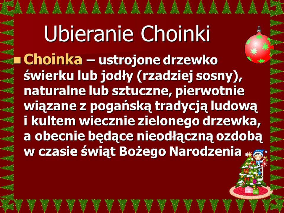 Ubieranie Choinki Choinka – ustrojone drzewko świerku lub jodły (rzadziej sosny), naturalne lub sztuczne, pierwotnie wiązane z pogańską tradycją ludow