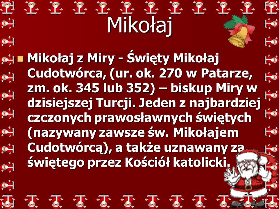 Mikołaj z Miry - Święty Mikołaj Cudotwórca, (ur. ok. 270 w Patarze, zm. ok. 345 lub 352) – biskup Miry w dzisiejszej Turcji. Jeden z najbardziej czczo