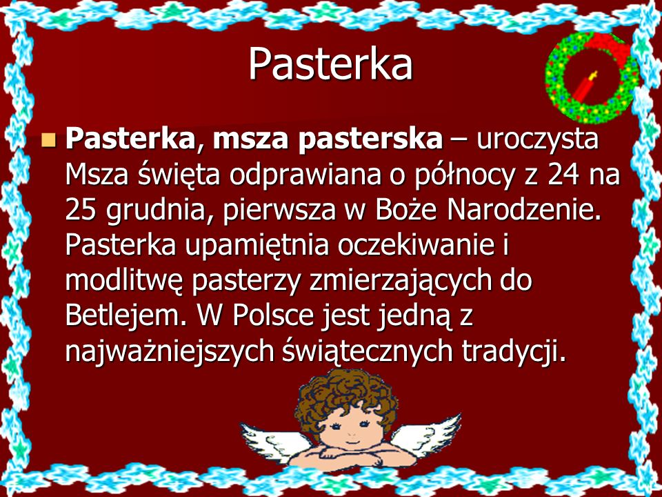 Pasterka Pasterka, msza pasterska – uroczysta Msza święta odprawiana o północy z 24 na 25 grudnia, pierwsza w Boże Narodzenie. Pasterka upamiętnia ocz