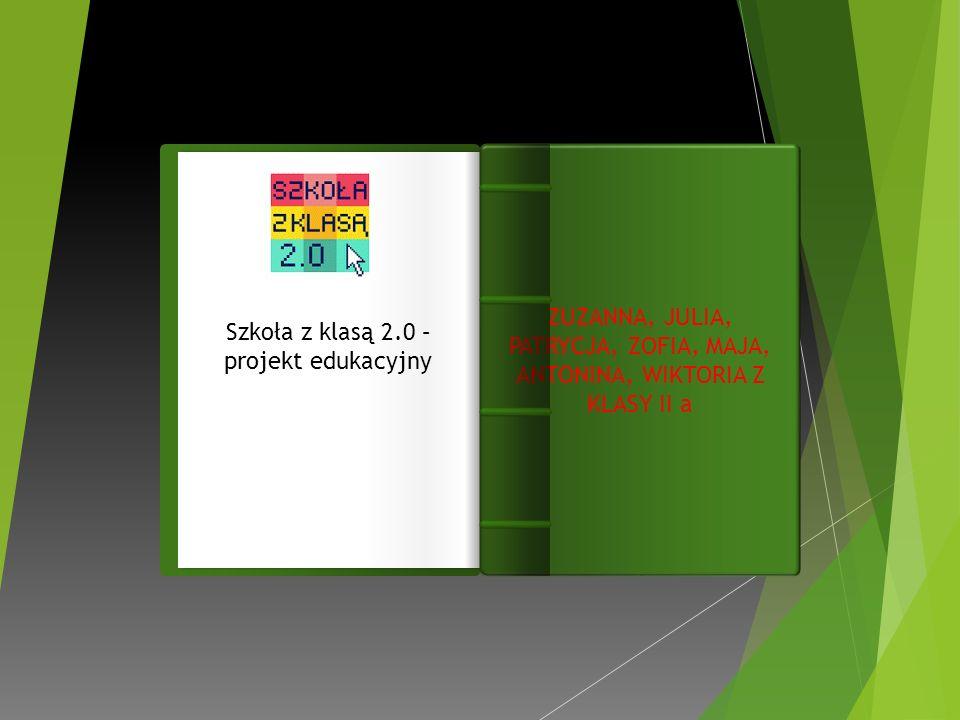 Wst ę p Szkoła z klasą 2.0 – projekt edukacyjny ZUZANNA, JULIA, PATRYCJA, ZOFIA, MAJA, ANTONINA, WIKTORIA Z KLASY II a