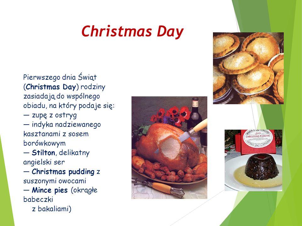 Christmas Day Pierwszego dnia Świąt (Christmas Day) rodziny zasiadają do wspólnego obiadu, na który podaje się: — zupę z ostryg — indyka nadziewanego kasztanami z sosem borówkowym — Stilton, delikatny angielski ser — Christmas pudding z suszonymi owocami — Mince pies (okrągłe babeczki z bakaliami)
