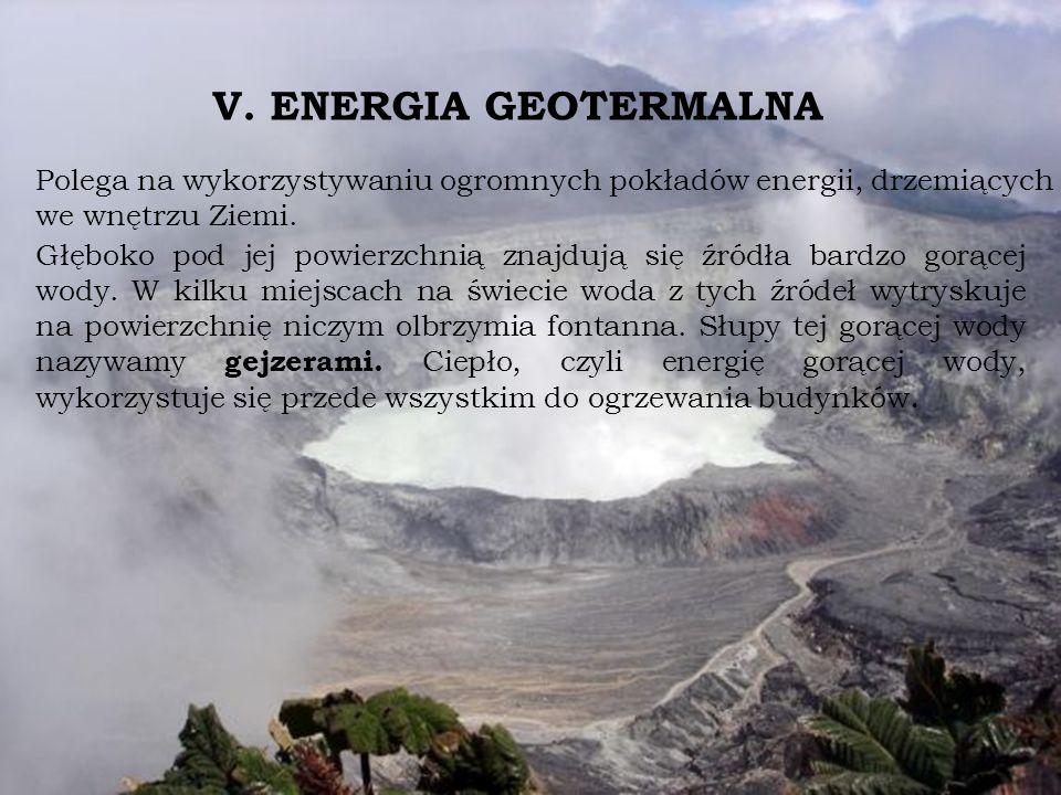 V. ENERGIA GEOTERMALNA Polega na wykorzystywaniu ogromnych pokładów energii, drzemiących we wnętrzu Ziemi. Głęboko pod jej powierzchnią znajdują się ź