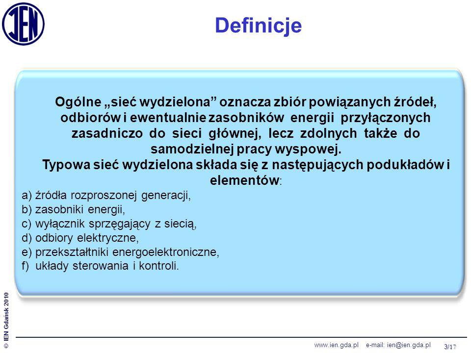 14/ 17 © IEN Gdańsk 2010 www.ien.gda.pl e-mail: ien@ien.gda.pl Miejsce i rola lokalnych źródeł energii - mikrosieci  Samowystarczalne pod względem generacji, oparte głównie na źródłach odnawialnych w małej skali  Połączenie z siecią zewnętrzną jako rezerwowe  Zasobniki energii do magazynowania nadwyżek energii i do skompensowania znacznej zmienności źródeł generacyjnych  Korzyści:  Bezpieczeństwo (izolacja poszczególnych lokalnych zakłóceń od siebie, izolacja od zagrożeń w sieci el-en)  Brak uzależnienia dostaw od pracy systemu – większa pewność zasilania w obrębie mikrosieci  Zmniejszenie kosztów dostarczenia energii do odległych miejsc  Samowystarczalne pod względem generacji, oparte głównie na źródłach odnawialnych w małej skali  Połączenie z siecią zewnętrzną jako rezerwowe  Zasobniki energii do magazynowania nadwyżek energii i do skompensowania znacznej zmienności źródeł generacyjnych  Korzyści:  Bezpieczeństwo (izolacja poszczególnych lokalnych zakłóceń od siebie, izolacja od zagrożeń w sieci el-en)  Brak uzależnienia dostaw od pracy systemu – większa pewność zasilania w obrębie mikrosieci  Zmniejszenie kosztów dostarczenia energii do odległych miejsc Mikrosieci (ang.