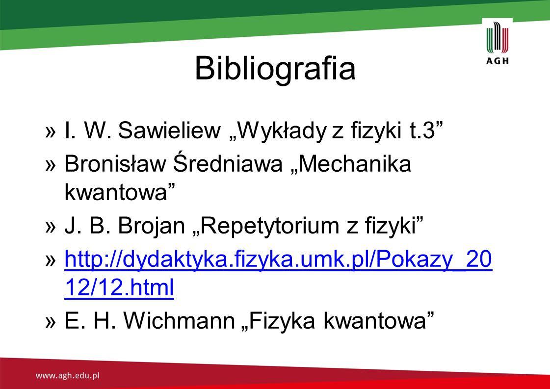 """Bibliografia »I. W. Sawieliew """"Wykłady z fizyki t.3"""" »Bronisław Średniawa """"Mechanika kwantowa"""" »J. B. Brojan """"Repetytorium z fizyki"""" »http://dydaktyka"""