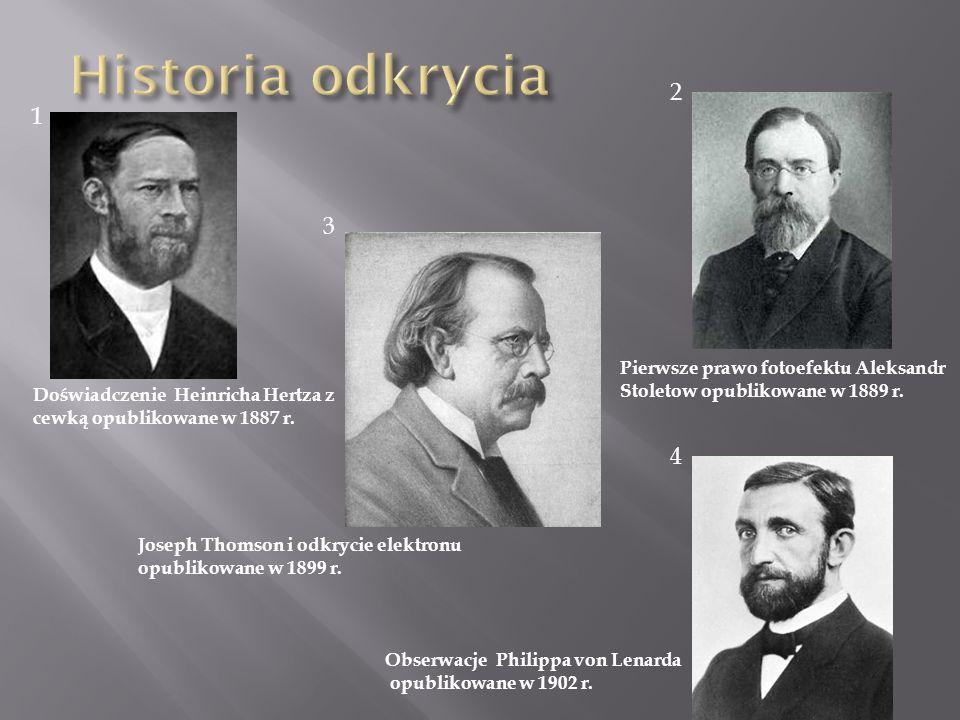 Doświadczenie Heinricha Hertza z cewką opublikowane w 1887 r. 1 2 3 4 Pierwsze prawo fotoefektu Aleksandr Stoletow opublikowane w 1889 r. Joseph Thoms