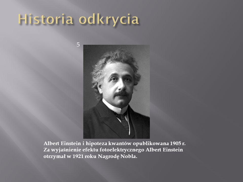 Albert Einstein i hipoteza kwantów opublikowana 1905 r. Za wyjaśnienie efektu fotoelektrycznego Albert Einstein otrzymał w 1921 roku Nagrodę Nobla. 5