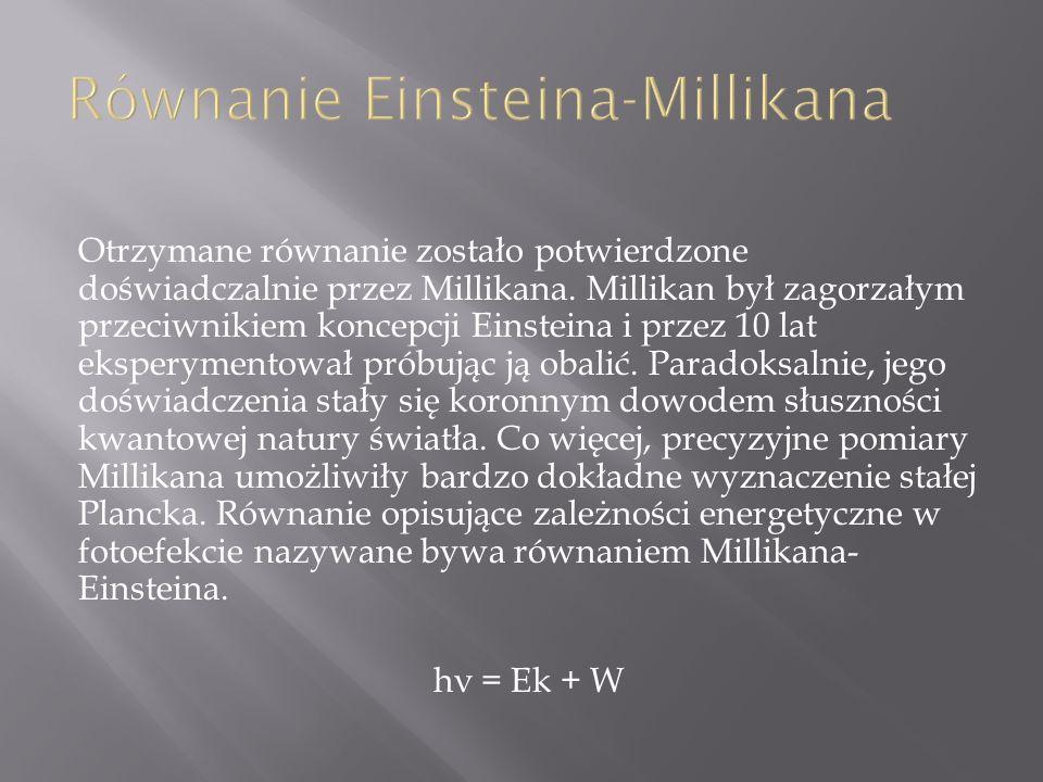 Otrzymane równanie zostało potwierdzone doświadczalnie przez Millikana. Millikan był zagorzałym przeciwnikiem koncepcji Einsteina i przez 10 lat ekspe