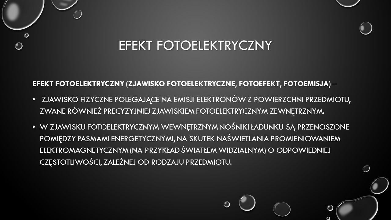 EFEKT FOTOELEKTRYCZNY EFEKT FOTOELEKTRYCZNY (ZJAWISKO FOTOELEKTRYCZNE, FOTOEFEKT, FOTOEMISJA) – ZJAWISKO FIZYCZNE POLEGAJĄCE NA EMISJI ELEKTRONÓW Z POWIERZCHNI PRZEDMIOTU, ZWANE RÓWNIEŻ PRECYZYJNIEJ ZJAWISKIEM FOTOELEKTRYCZNYM ZEWNĘTRZNYM.