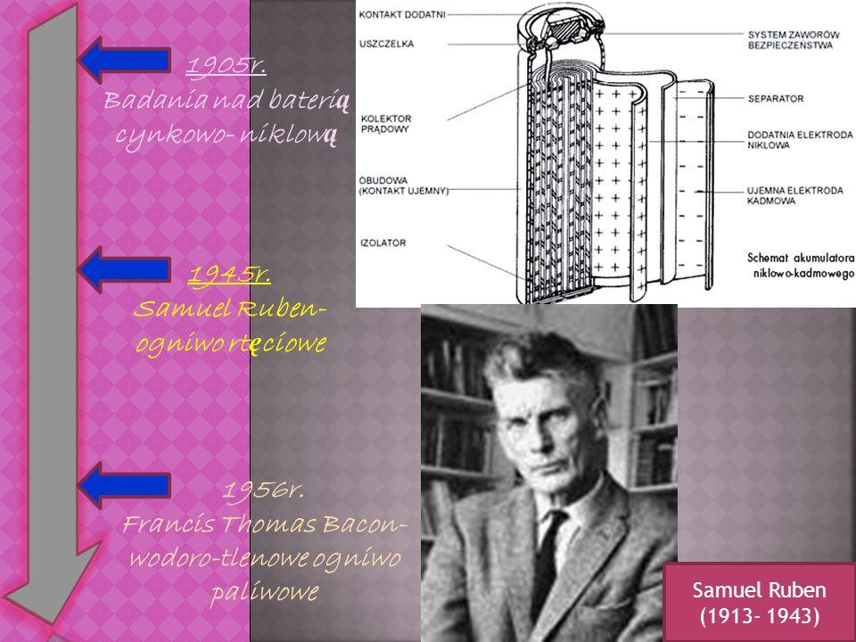 1905r. Badania nad bateri ą cynkowo- niklow ą 1945r. Samuel Ruben- ogniwo rt ę ciowe 1956r. Francis Thomas Bacon- wodoro-tlenowe ogniwo paliwowe Samue