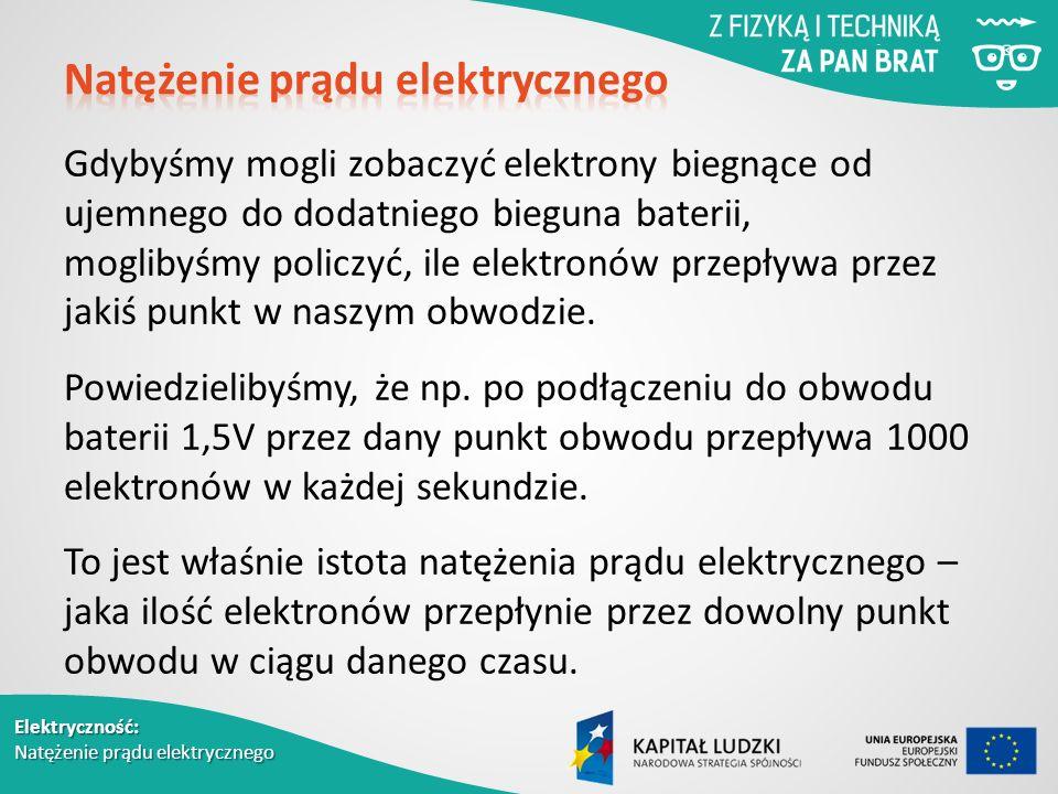 Elektryczność: Natężenie prądu elektrycznego Gdybyśmy mogli zobaczyć elektrony biegnące od ujemnego do dodatniego bieguna baterii, moglibyśmy policzyć, ile elektronów przepływa przez jakiś punkt w naszym obwodzie.