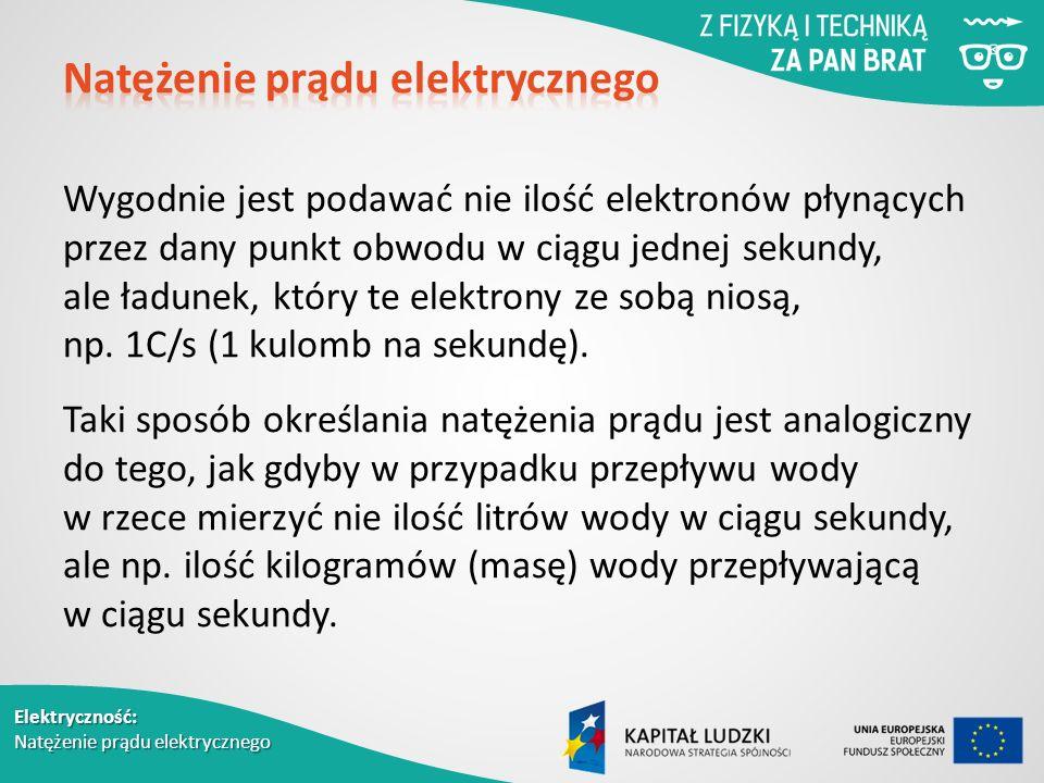 Elektryczność: Natężenie prądu elektrycznego Wygodnie jest podawać nie ilość elektronów płynących przez dany punkt obwodu w ciągu jednej sekundy, ale ładunek, który te elektrony ze sobą niosą, np.